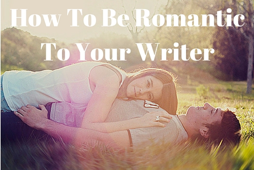 How To Be Romantic With Your Writer